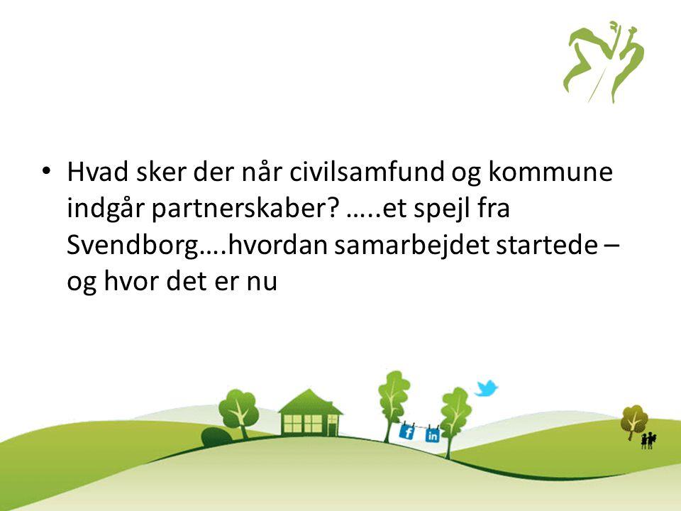 • Hvad sker der når civilsamfund og kommune indgår partnerskaber? …..et spejl fra Svendborg….hvordan samarbejdet startede – og hvor det er nu