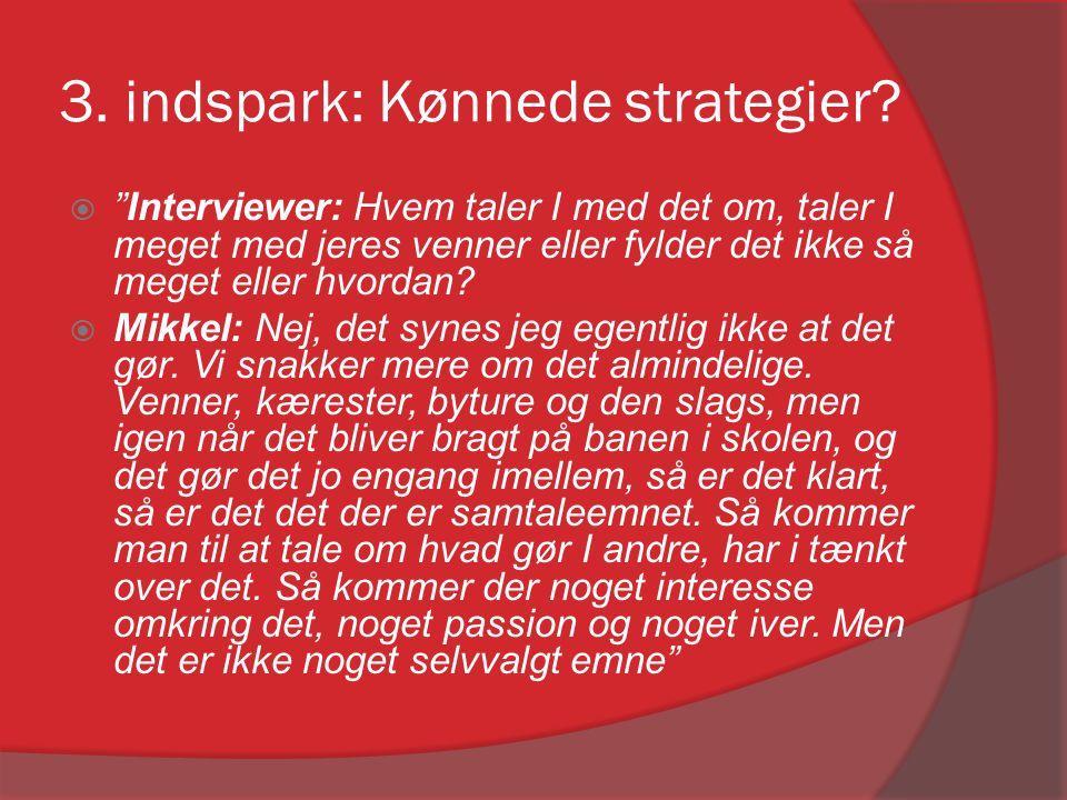 """3. indspark: Kønnede strategier?  """"Interviewer: Hvem taler I med det om, taler I meget med jeres venner eller fylder det ikke så meget eller hvordan?"""