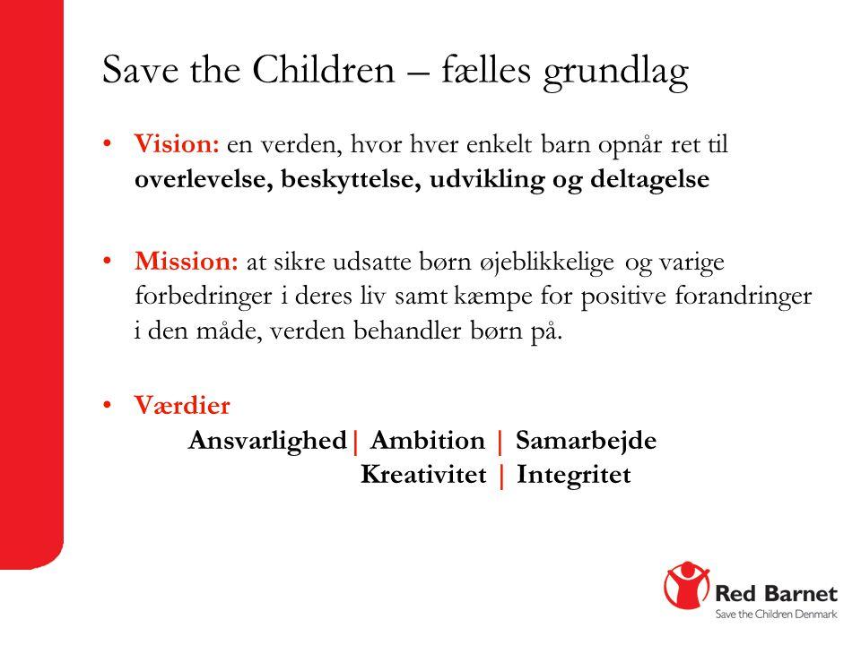 Save the Children – fælles grundlag •Vision: en verden, hvor hver enkelt barn opnår ret til overlevelse, beskyttelse, udvikling og deltagelse •Mission: at sikre udsatte børn øjeblikkelige og varige forbedringer i deres liv samt kæmpe for positive forandringer i den måde, verden behandler børn på.
