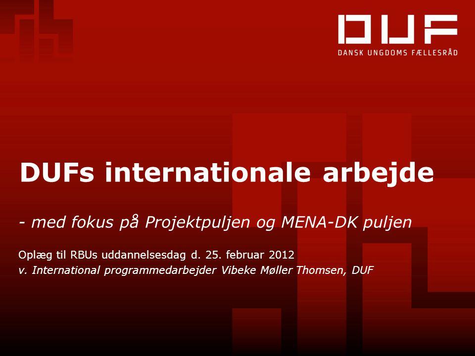 DUFs internationale arbejde - med fokus på Projektpuljen og MENA-DK puljen Oplæg til RBUs uddannelsesdag d. 25. februar 2012 v. International programm