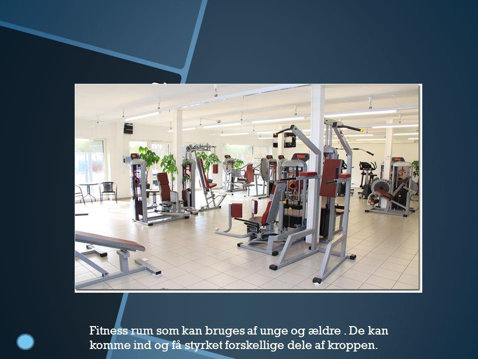 Fitness rum Fitness rum som kan bruges af unge og ældre. De kan komme ind og få styrket forskellige dele af kroppen.