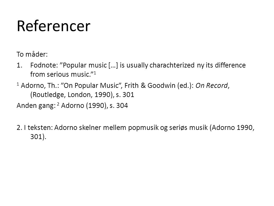 "Referencer To måder: 1.Fodnote: ""Popular music […] is usually charachterized ny its difference from serious music."" 1 1 Adorno, Th.: ""On Popular Music"