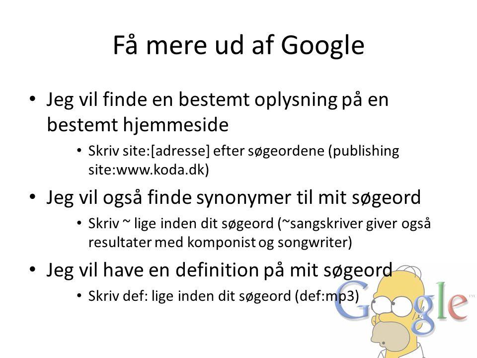 Få mere ud af Google • Jeg vil finde en bestemt oplysning på en bestemt hjemmeside • Skriv site:[adresse] efter søgeordene (publishing site:www.koda.d