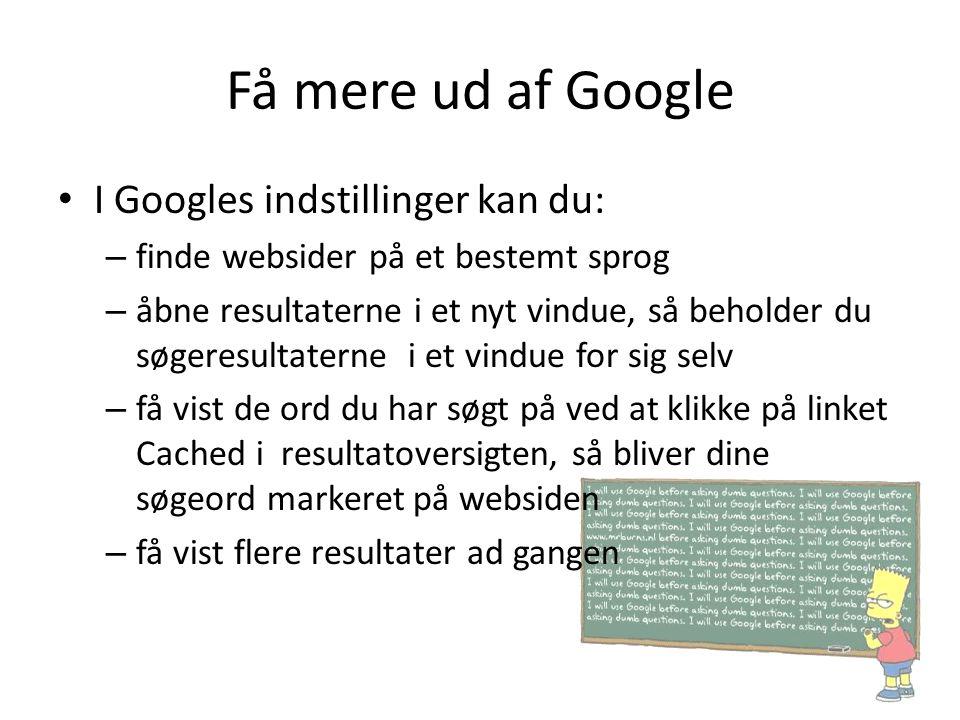 Få mere ud af Google • I Googles indstillinger kan du: – finde websider på et bestemt sprog – åbne resultaterne i et nyt vindue, så beholder du søgere