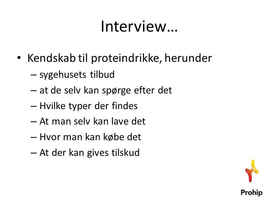 Interview… • Kendskab til proteindrikke, herunder – sygehusets tilbud – at de selv kan spørge efter det – Hvilke typer der findes – At man selv kan la