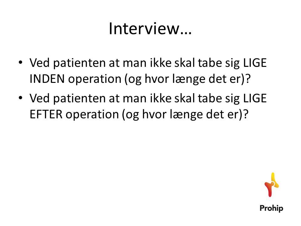 Interview… • Ved patienten at man ikke skal tabe sig LIGE INDEN operation (og hvor længe det er)? • Ved patienten at man ikke skal tabe sig LIGE EFTER