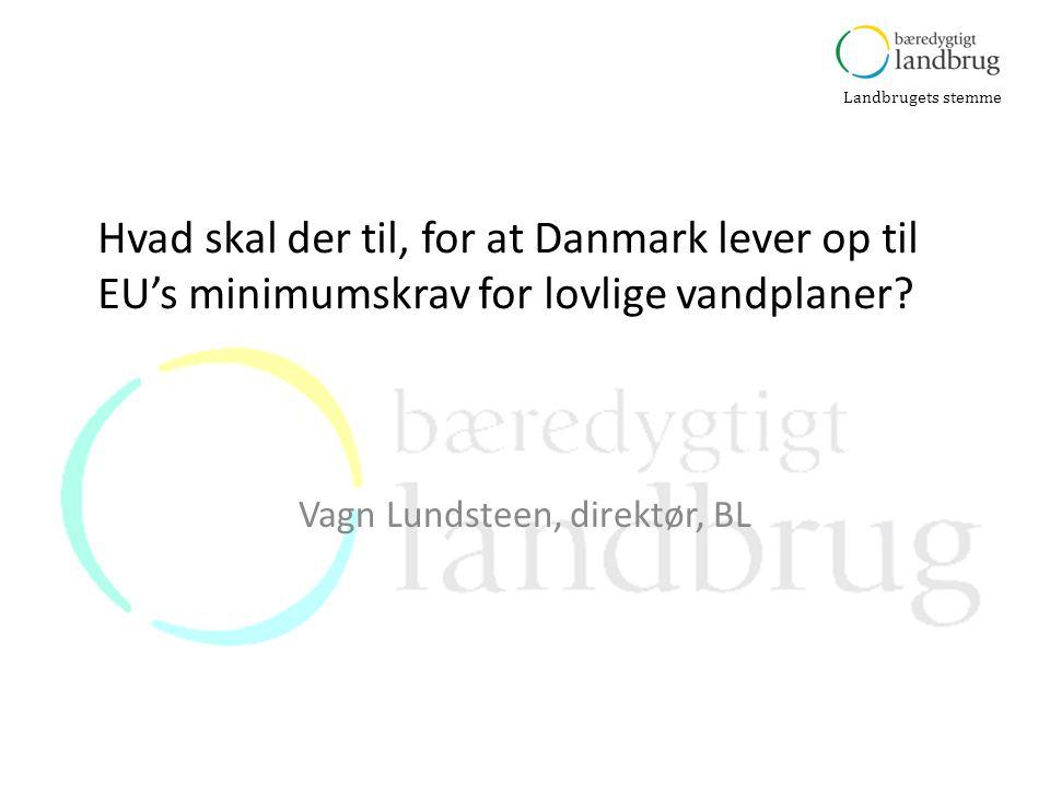 Landbrugets stemme Vagn Lundsteen, direktør, BL Hvad skal der til, for at Danmark lever op til EU's minimumskrav for lovlige vandplaner?