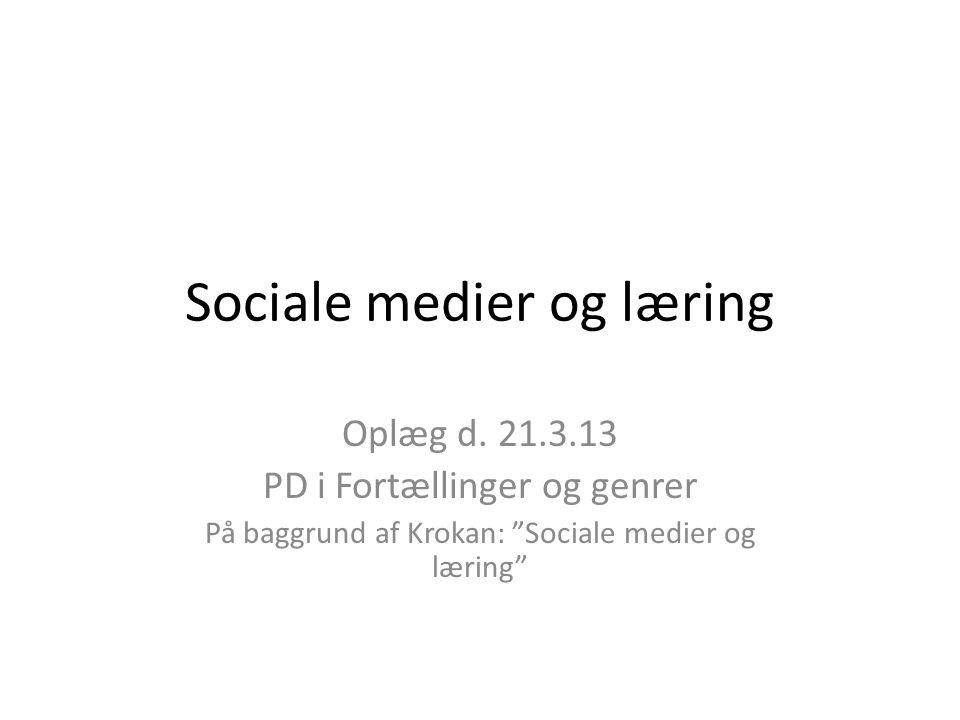 """Sociale medier og læring Oplæg d. 21.3.13 PD i Fortællinger og genrer På baggrund af Krokan: """"Sociale medier og læring"""""""