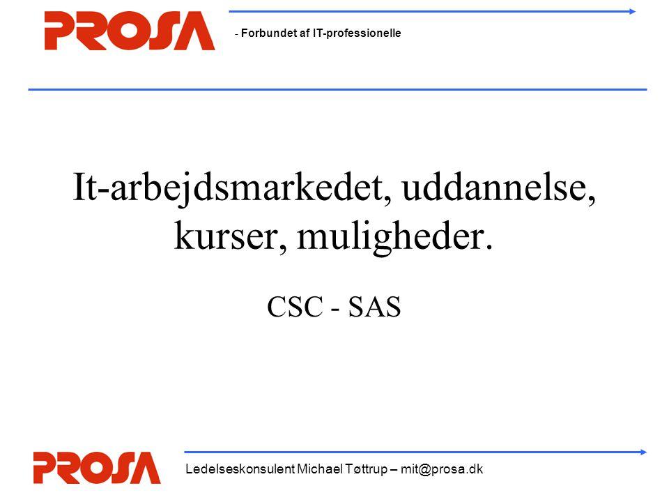- Forbundet af IT-professionelle Ledelseskonsulent Michael Tøttrup – mit@prosa.dk It-arbejdsmarkedet, uddannelse, kurser, muligheder. CSC - SAS