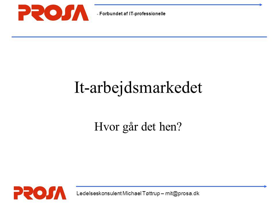 - Forbundet af IT-professionelle Ledelseskonsulent Michael Tøttrup – mit@prosa.dk It-arbejdsmarkedet Hvor går det hen?
