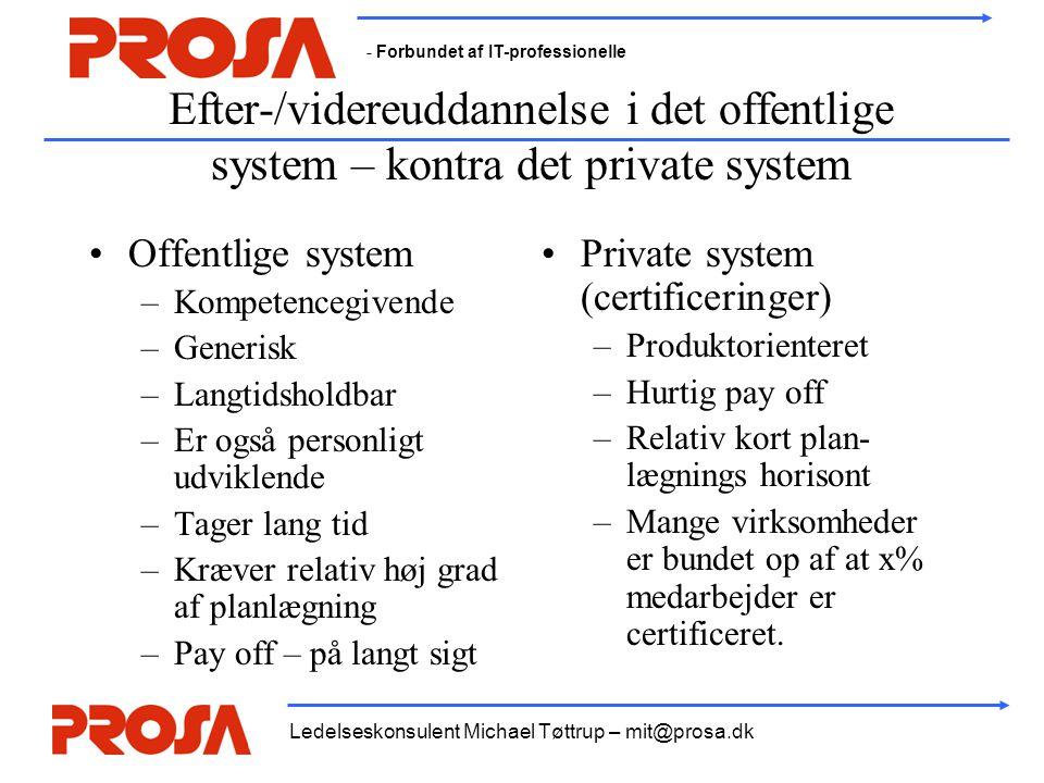 - Forbundet af IT-professionelle Ledelseskonsulent Michael Tøttrup – mit@prosa.dk Efter-/videreuddannelse i det offentlige system – kontra det private system •Offentlige system –Kompetencegivende –Generisk –Langtidsholdbar –Er også personligt udviklende –Tager lang tid –Kræver relativ høj grad af planlægning –Pay off – på langt sigt •Private system (certificeringer) –Produktorienteret –Hurtig pay off –Relativ kort plan- lægnings horisont –Mange virksomheder er bundet op af at x% medarbejder er certificeret.