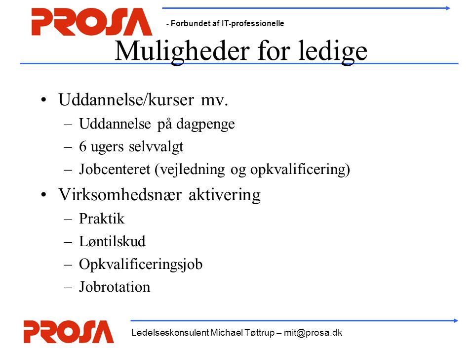 - Forbundet af IT-professionelle Ledelseskonsulent Michael Tøttrup – mit@prosa.dk Muligheder for ledige •Uddannelse/kurser mv. –Uddannelse på dagpenge