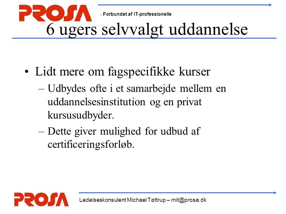 - Forbundet af IT-professionelle Ledelseskonsulent Michael Tøttrup – mit@prosa.dk 6 ugers selvvalgt uddannelse •Lidt mere om fagspecifikke kurser –Udb