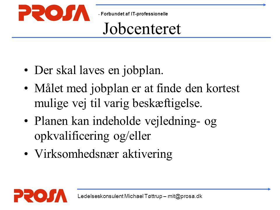 - Forbundet af IT-professionelle Ledelseskonsulent Michael Tøttrup – mit@prosa.dk Jobcenteret •Der skal laves en jobplan. •Målet med jobplan er at fin