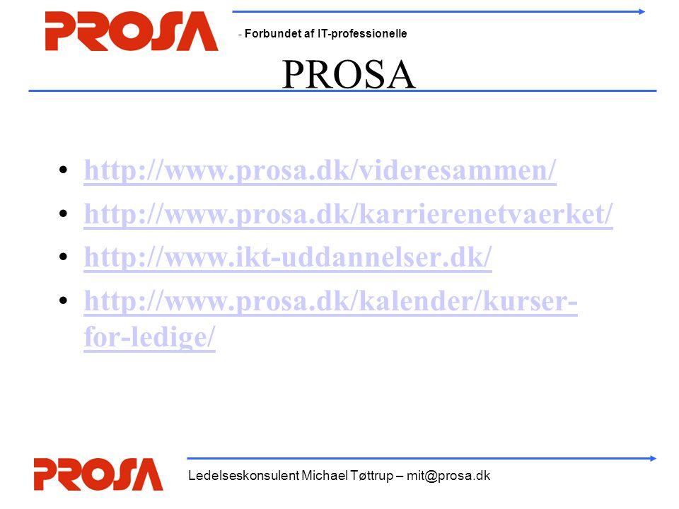 - Forbundet af IT-professionelle Ledelseskonsulent Michael Tøttrup – mit@prosa.dk PROSA •http://www.prosa.dk/videresammen/http://www.prosa.dk/videresammen/ •http://www.prosa.dk/karrierenetvaerket/http://www.prosa.dk/karrierenetvaerket/ •http://www.ikt-uddannelser.dk/http://www.ikt-uddannelser.dk/ •http://www.prosa.dk/kalender/kurser- for-ledige/http://www.prosa.dk/kalender/kurser- for-ledige/