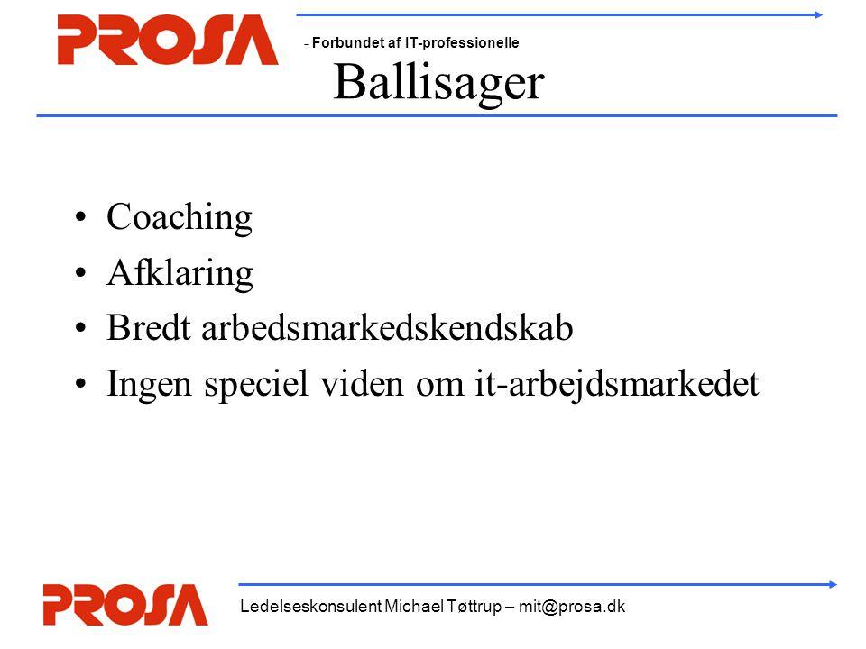 - Forbundet af IT-professionelle Ledelseskonsulent Michael Tøttrup – mit@prosa.dk Ballisager •Coaching •Afklaring •Bredt arbedsmarkedskendskab •Ingen