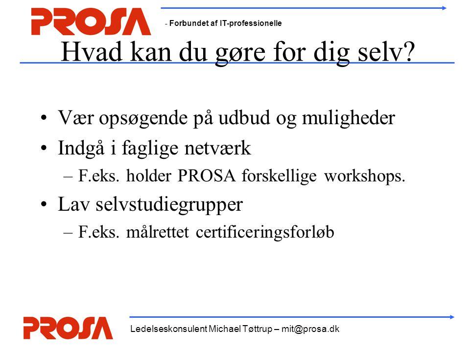 - Forbundet af IT-professionelle Ledelseskonsulent Michael Tøttrup – mit@prosa.dk Hvad kan du gøre for dig selv? •Vær opsøgende på udbud og muligheder