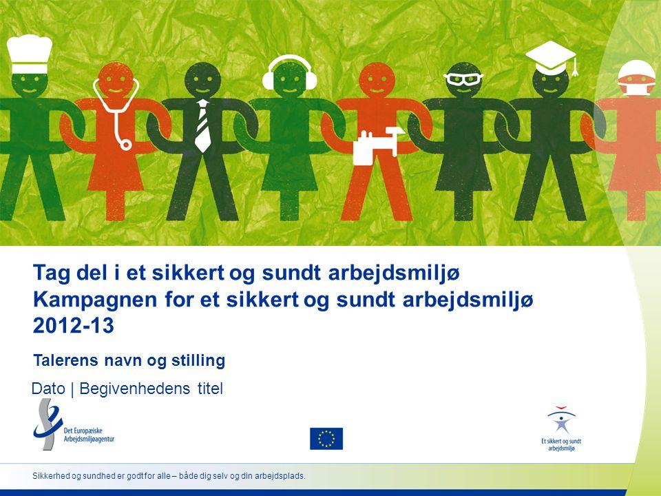Tag del i et sikkert og sundt arbejdsmiljø Kampagnen for et sikkert og sundt arbejdsmiljø 2012-13 Talerens navn og stilling Dato | Begivenhedens titel