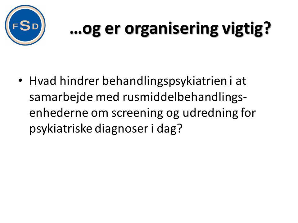 …og er organisering vigtig? • Hvad hindrer behandlingspsykiatrien i at samarbejde med rusmiddelbehandlings- enhederne om screening og udredning for ps