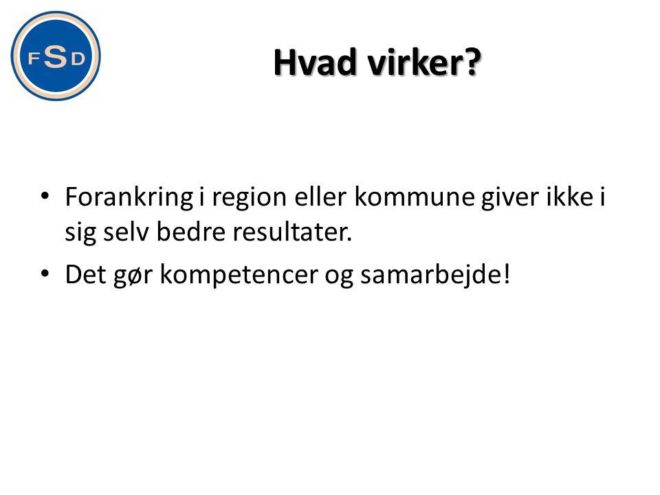 Hvad virker? • Forankring i region eller kommune giver ikke i sig selv bedre resultater. • Det gør kompetencer og samarbejde!