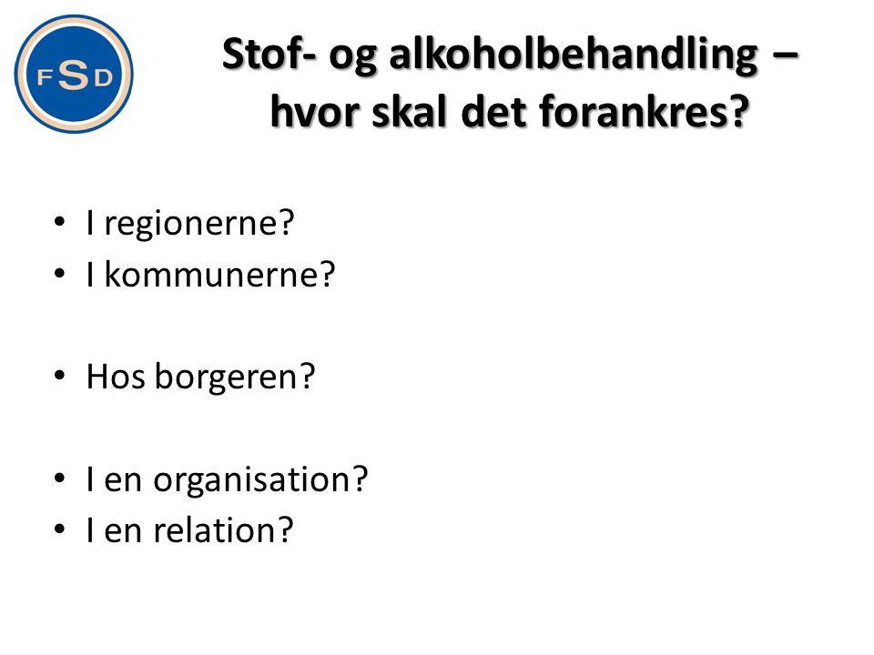 Stof- og alkoholbehandling – hvor skal det forankres? • I regionerne? • I kommunerne? • Hos borgeren? • I en organisation? • I en relation?