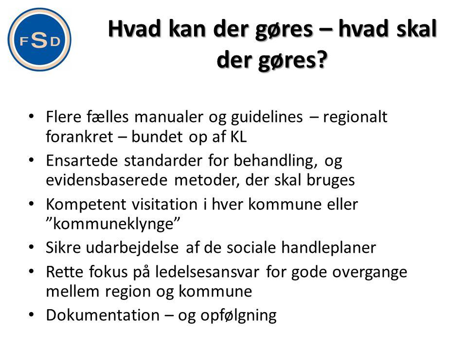Hvad kan der gøres – hvad skal der gøres? • Flere fælles manualer og guidelines – regionalt forankret – bundet op af KL • Ensartede standarder for beh