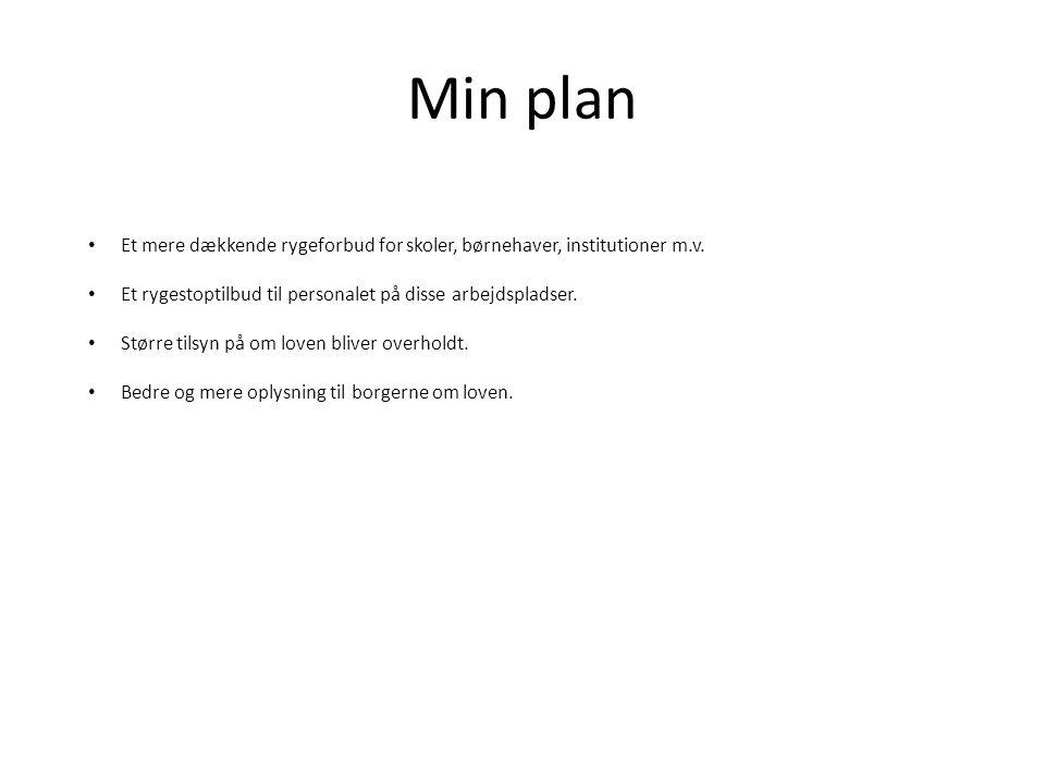 Min plan • Et mere dækkende rygeforbud for skoler, børnehaver, institutioner m.v. • Et rygestoptilbud til personalet på disse arbejdspladser. • Større