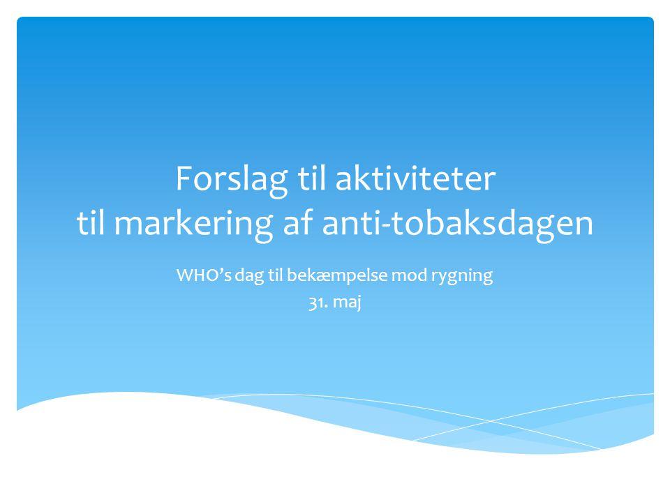 Forslag til aktiviteter til markering af anti-tobaksdagen WHO's dag til bekæmpelse mod rygning 31.
