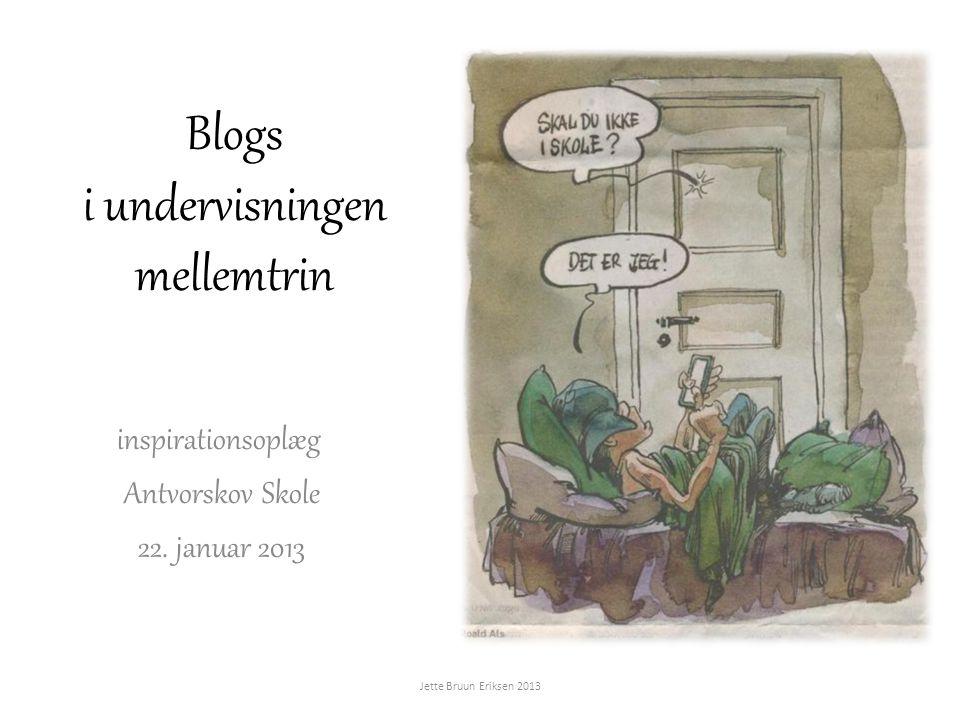 Blogs i undervisningen mellemtrin inspirationsoplæg Antvorskov Skole 22. januar 2013 Jette Bruun Eriksen 2013