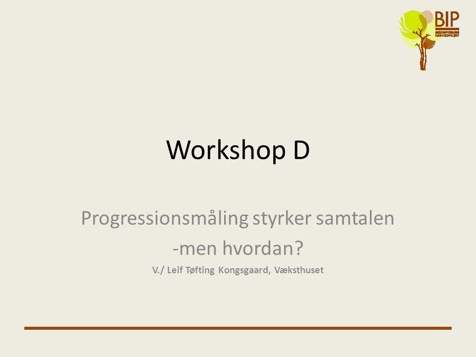 Workshop D Progressionsmåling styrker samtalen -men hvordan.