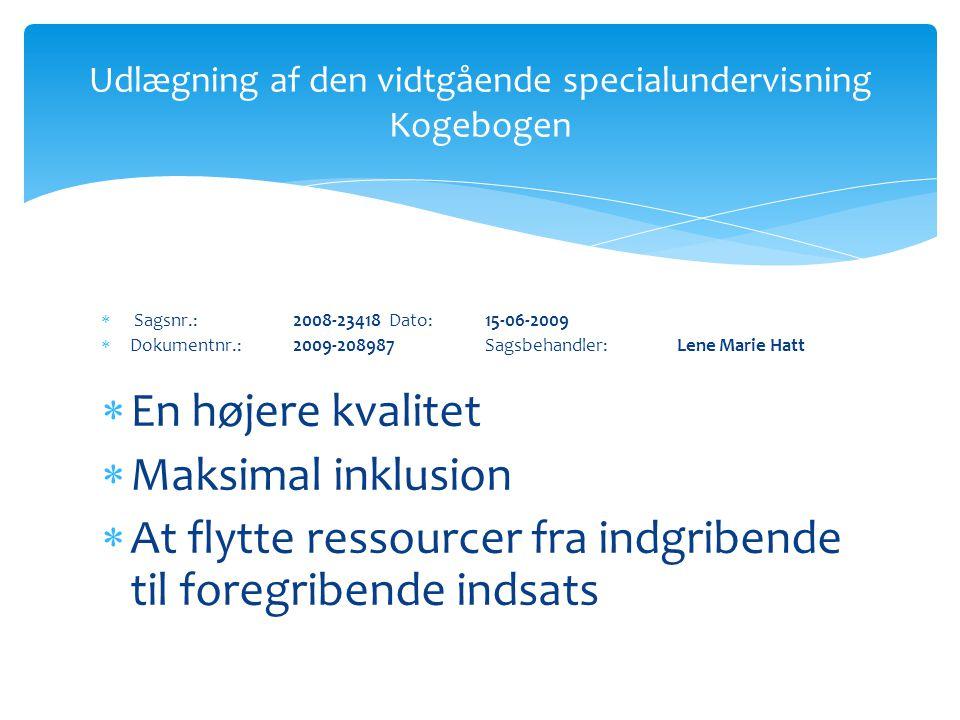  Sagsnr.: 2008-23418 Dato: 15-06-2009  Dokumentnr.: 2009-208987 Sagsbehandler: Lene Marie Hatt  En højere kvalitet  Maksimal inklusion  At flytte ressourcer fra indgribende til foregribende indsats Udlægning af den vidtgående specialundervisning Kogebogen