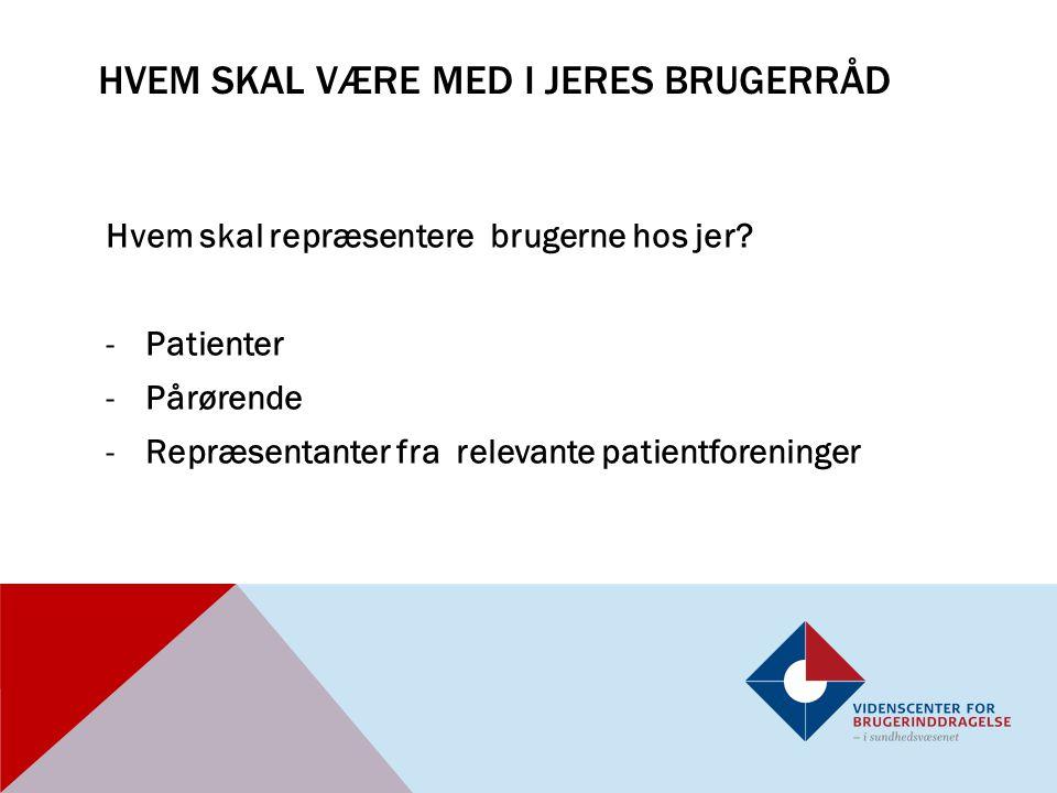 HVEM SKAL VÆRE MED I JERES BRUGERRÅD Hvem skal repræsentere brugerne hos jer? -Patienter -Pårørende -Repræsentanter fra relevante patientforeninger