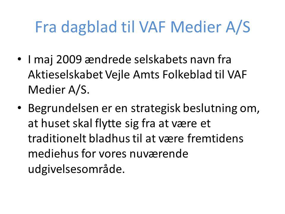 Fra dagblad til VAF Medier A/S • I maj 2009 ændrede selskabets navn fra Aktieselskabet Vejle Amts Folkeblad til VAF Medier A/S. • Begrundelsen er en s