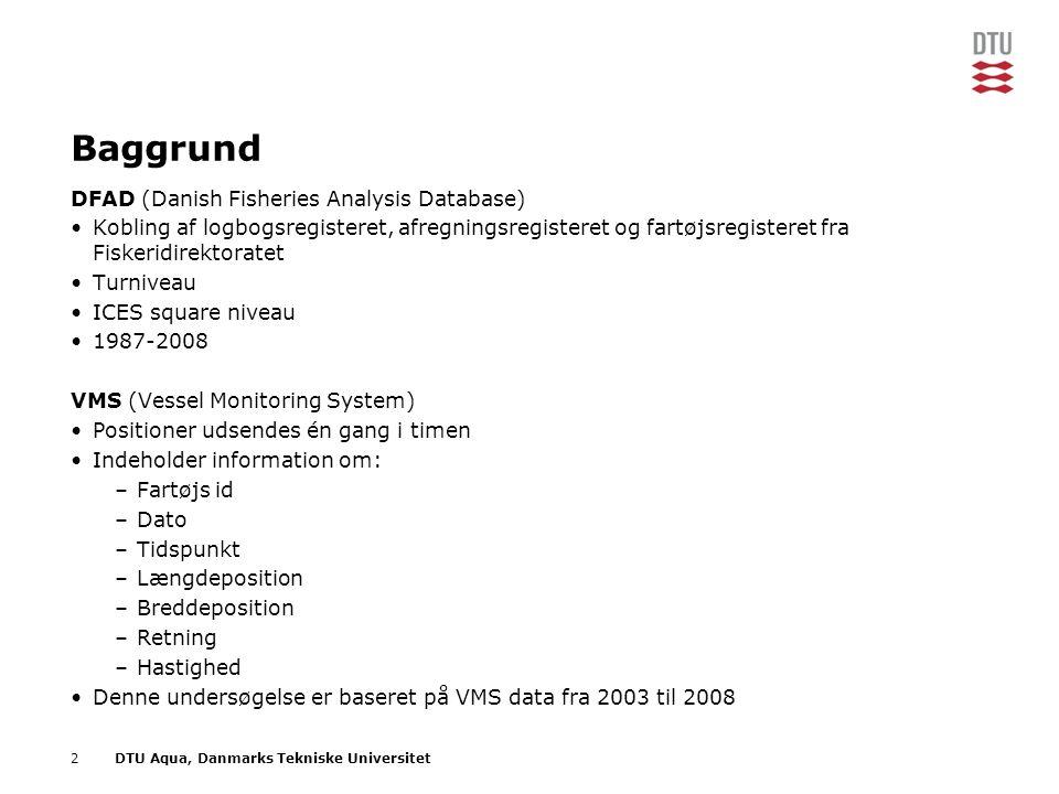 2DTU Aqua, Danmarks Tekniske Universitet Baggrund DFAD (Danish Fisheries Analysis Database) •Kobling af logbogsregisteret, afregningsregisteret og fartøjsregisteret fra Fiskeridirektoratet •Turniveau •ICES square niveau •1987-2008 VMS (Vessel Monitoring System) •Positioner udsendes én gang i timen •Indeholder information om: –Fartøjs id –Dato –Tidspunkt –Længdeposition –Breddeposition –Retning –Hastighed •Denne undersøgelse er baseret på VMS data fra 2003 til 2008