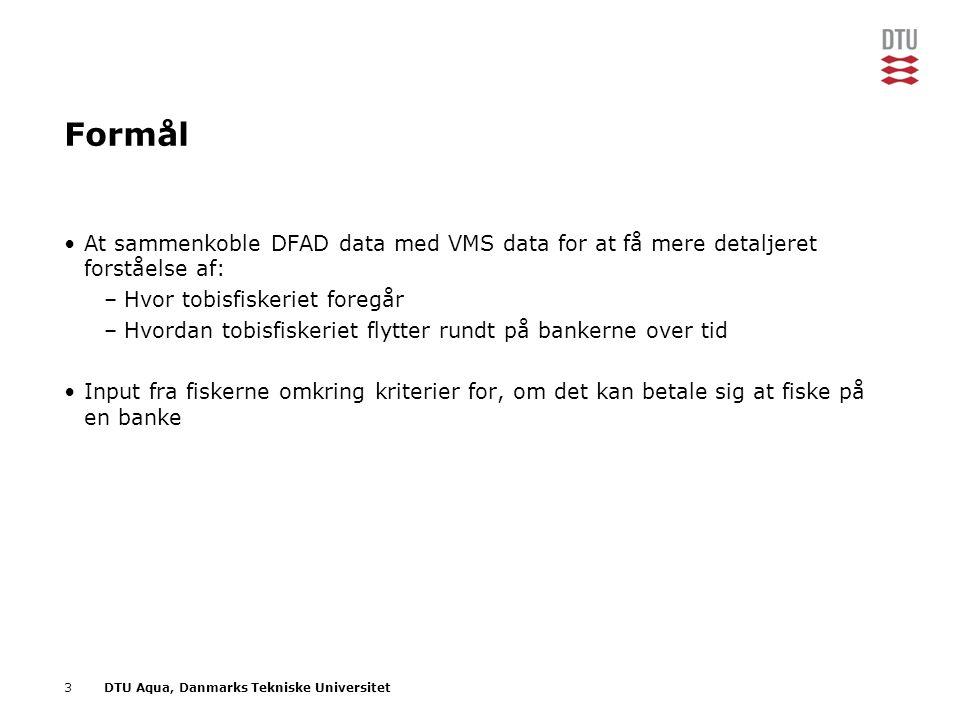 3DTU Aqua, Danmarks Tekniske Universitet Formål •At sammenkoble DFAD data med VMS data for at få mere detaljeret forståelse af: –Hvor tobisfiskeriet foregår –Hvordan tobisfiskeriet flytter rundt på bankerne over tid •Input fra fiskerne omkring kriterier for, om det kan betale sig at fiske på en banke