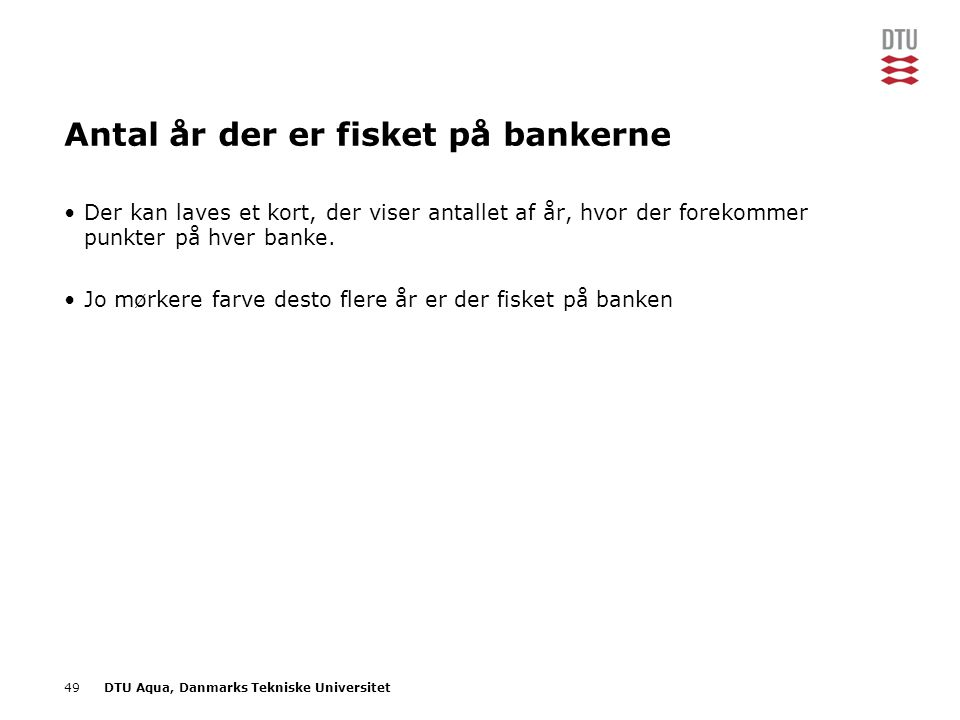 49DTU Aqua, Danmarks Tekniske Universitet Antal år der er fisket på bankerne •Der kan laves et kort, der viser antallet af år, hvor der forekommer punkter på hver banke.