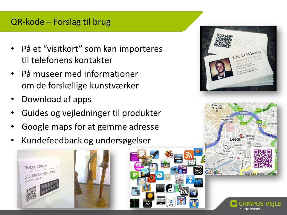 QR-kode – Forslag til brug • På et visitkort som kan importeres til telefonens kontakter • På museer med informationer om de forskellige kunstværker • Download af apps • Guides og vejledninger til produkter • Google maps for at gemme adresse • Kundefeedback og undersøgelser