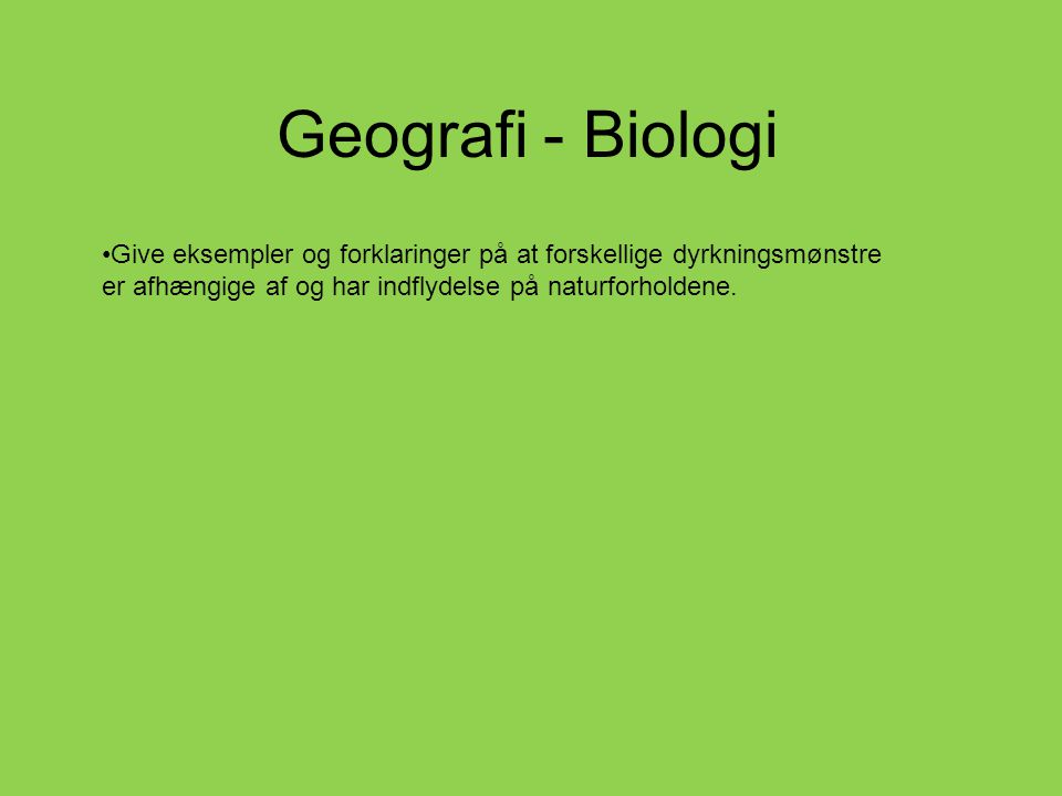 Geografi - Biologi •Give eksempler og forklaringer på at forskellige dyrkningsmønstre er afhængige af og har indflydelse på naturforholdene.