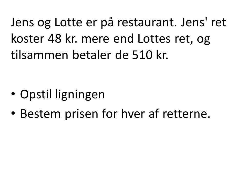 Jens og Lotte er på restaurant. Jens' ret koster 48 kr. mere end Lottes ret, og tilsammen betaler de 510 kr. • Opstil ligningen • Bestem prisen for hv