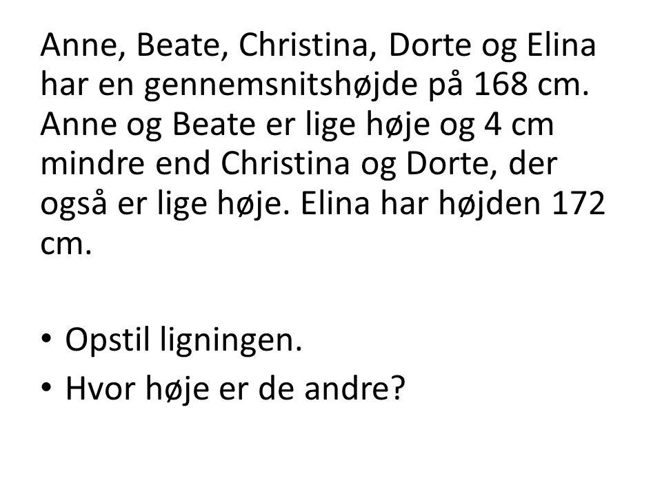 Anne, Beate, Christina, Dorte og Elina har en gennemsnitshøjde på 168 cm. Anne og Beate er lige høje og 4 cm mindre end Christina og Dorte, der også e