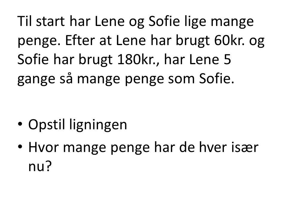 Til start har Lene og Sofie lige mange penge. Efter at Lene har brugt 60kr. og Sofie har brugt 180kr., har Lene 5 gange så mange penge som Sofie. • Op