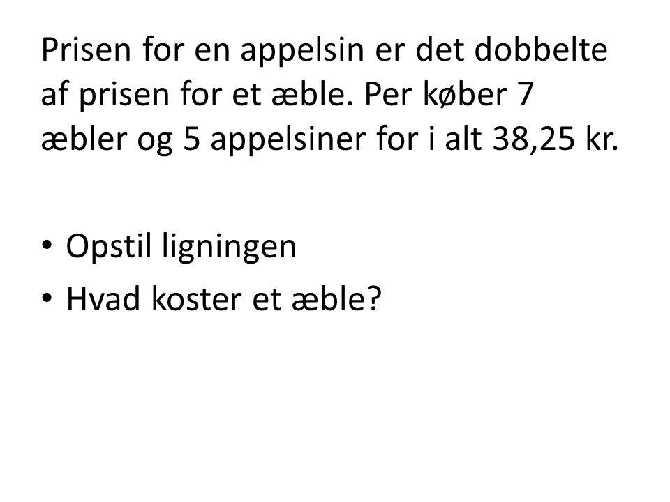 Prisen for en appelsin er det dobbelte af prisen for et æble. Per køber 7 æbler og 5 appelsiner for i alt 38,25 kr. • Opstil ligningen • Hvad koster e