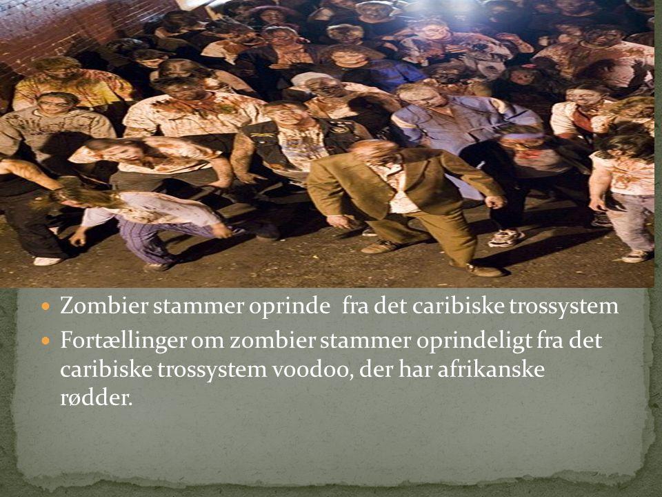  Zombier stammer oprinde fra det caribiske trossystem  Fortællinger om zombier stammer oprindeligt fra det caribiske trossystem voodoo, der har afrikanske rødder.