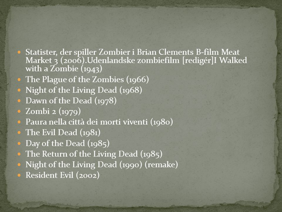  Statister, der spiller Zombier i Brian Clements B-film Meat Market 3 (2006).Udenlandske zombiefilm [redigér]I Walked with a Zombie (1943)  The Plague of the Zombies (1966)  Night of the Living Dead (1968)  Dawn of the Dead (1978)  Zombi 2 (1979)  Paura nella città dei morti viventi (1980)  The Evil Dead (1981)  Day of the Dead (1985)  The Return of the Living Dead (1985)  Night of the Living Dead (1990) (remake)  Resident Evil (2002)