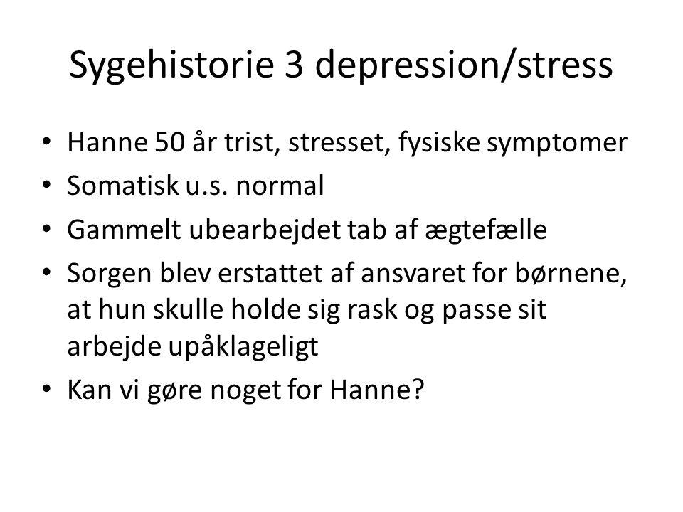 Sygehistorie 3 depression/stress • Hanne 50 år trist, stresset, fysiske symptomer • Somatisk u.s. normal • Gammelt ubearbejdet tab af ægtefælle • Sorg