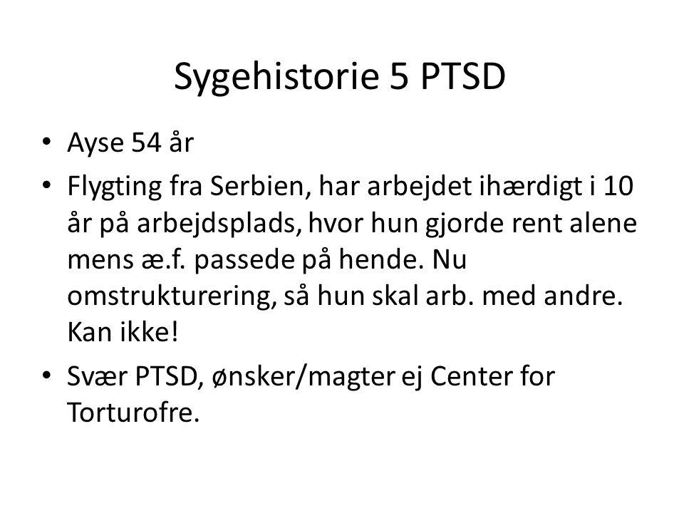 Sygehistorie 5 PTSD • Ayse 54 år • Flygting fra Serbien, har arbejdet ihærdigt i 10 år på arbejdsplads, hvor hun gjorde rent alene mens æ.f. passede p