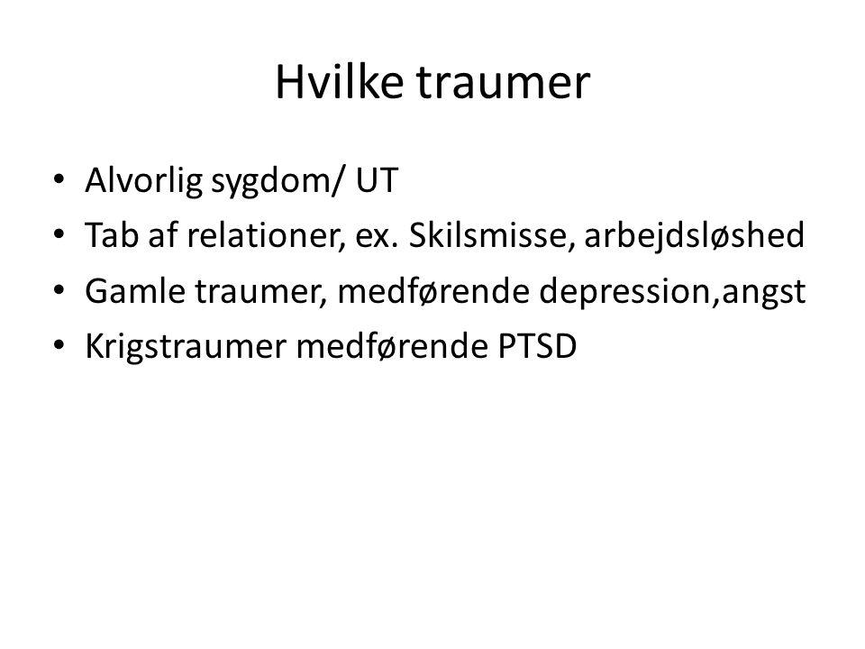 Hvilke traumer • Alvorlig sygdom/ UT • Tab af relationer, ex. Skilsmisse, arbejdsløshed • Gamle traumer, medførende depression,angst • Krigstraumer me