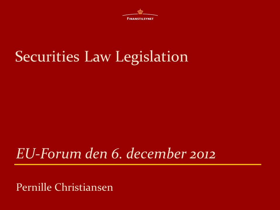 Securities Law Legislation EU-Forum den 6. december 2012 Pernille Christiansen