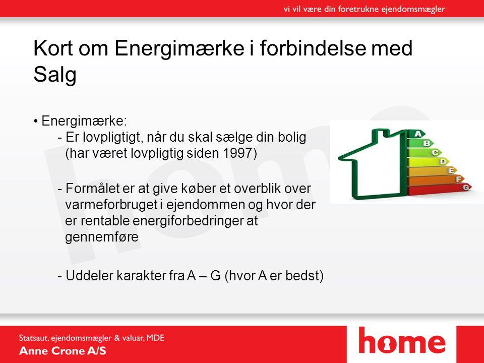 Kort om Energimærke i forbindelse med Salg • Energimærke: - Er lovpligtigt, når du skal sælge din bolig (har været lovpligtig siden 1997) - Formålet er at give køber et overblik over varmeforbruget i ejendommen og hvor der er rentable energiforbedringer at gennemføre - Uddeler karakter fra A – G (hvor A er bedst)