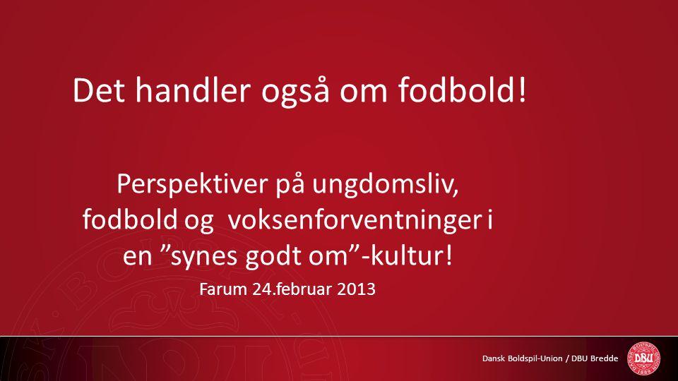 """Dansk Boldspil-Union / DBU Bredde Det handler også om fodbold! Perspektiver på ungdomsliv, fodbold og voksenforventninger i en """"synes godt om""""-kultur!"""
